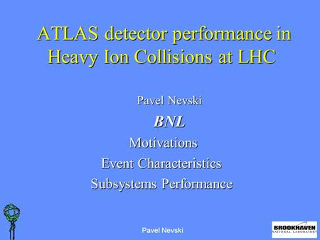 Pavel Nevski ATLAS detector performance in Heavy Ion Collisions at LHC ATLAS detector performance in Heavy Ion Collisions at LHC Pavel Nevski BNL Motivations.