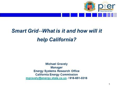 1 Smart Grid ‐‐ What is it and how will it help California? Michael Gravely Manager Energy Systems Research Office California Energy Commission