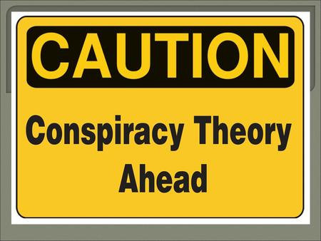  Can you think of any famous conspiracy theories or cover ups?  Do you think that newspapers and / or governments cover up events? Why (not)?  When.