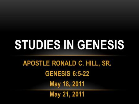 APOSTLE RONALD C. HILL, SR. GENESIS 6:5-22 May 18, 2011 May 21, 2011 STUDIES IN GENESIS.