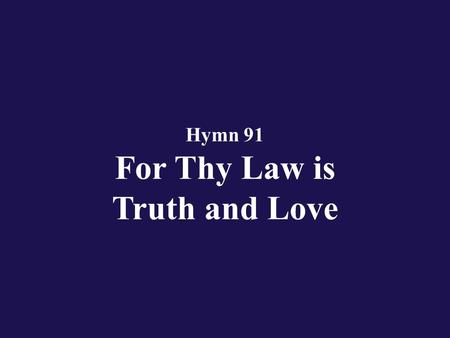 Hymn 91 For Thy Law is Truth and Love. Verse 1 With my whole heart have I cried to Thee; O Eternal hear my prayer;