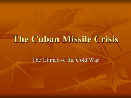 The Cuban Missile Crisis The Climax of the Cold War.
