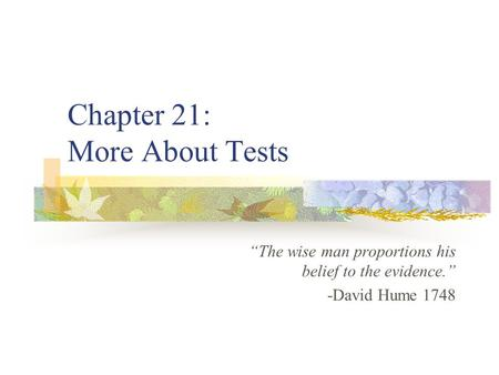 "Chapter 21: More About Tests ""The wise man proportions his belief to the evidence."" -David Hume 1748."