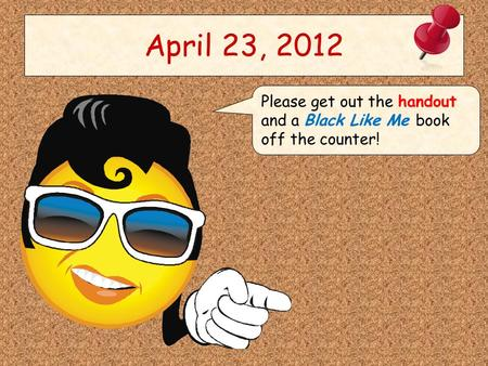April 23, 2012 Please get out the handout and a Black Like Me book off the counter!