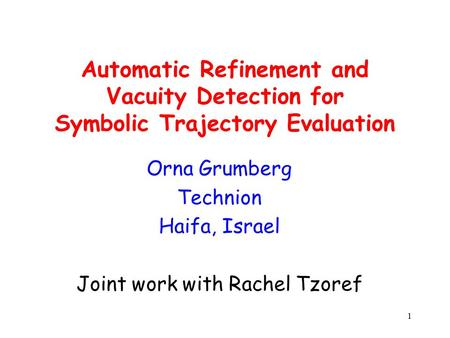 1 Automatic Refinement and Vacuity Detection for Symbolic Trajectory Evaluation Orna Grumberg Technion Haifa, Israel Joint work with Rachel Tzoref.