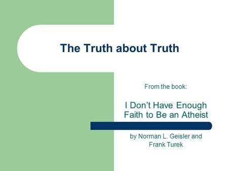 The Truth about Truth From the book: I Don't Have Enough Faith to Be an Atheist by Norman L. Geisler and Frank Turek.