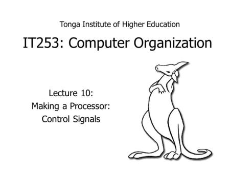 IT253: Computer Organization Lecture 10: Making a Processor: Control Signals Tonga Institute of Higher Education.
