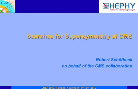 Searches for Supersymmetry at CMS Robert Schöfbeck on behalf of the CMS collaboration LHEP 2010, Nanning, November 15 th -19 th, 2010.