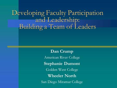 Developing Faculty Participation and Leadership: Building a Team of Leaders Dan Crump American River College Stephanie Dumont Golden West College Wheeler.
