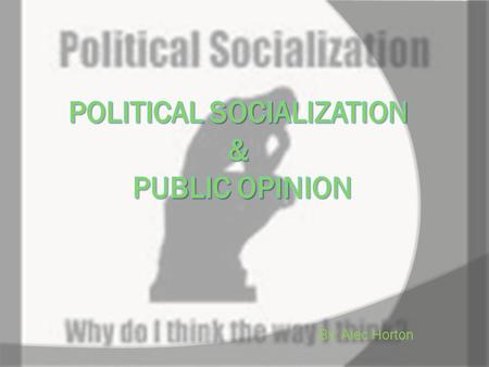 "By: Alec Horton. Political Socialization  ""The process through which an individual acquires his or her political orientations.""  Ethnicity  Religion."