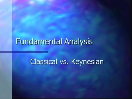 Fundamental Analysis Classical vs. Keynesian. Similarities Both the classical approach and the Keynesian approach are macro models and, hence, examine.