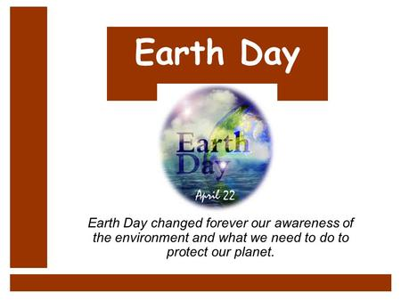 Earth Day Earth Day changed forever our awareness of the environment and what we need to do to protect our planet.