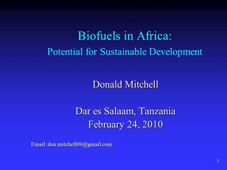 1 Biofuels in Africa: Potential for Sustainable Development Donald Mitchell Dar es Salaam, Tanzania February 24, 2010