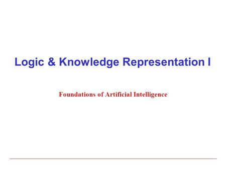 Logic & Knowledge Representation I Foundations of Artificial Intelligence.