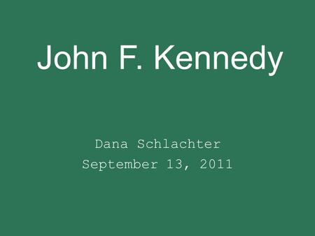 John F. Kennedy Dana Schlachter September 13, 2011.