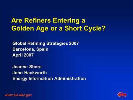 Are Refiners Entering a Golden Age or a Short Cycle? Global Refining Strategies 2007 Barcelona, Spain April 2007 Joanne Shore John Hackworth Energy Information.