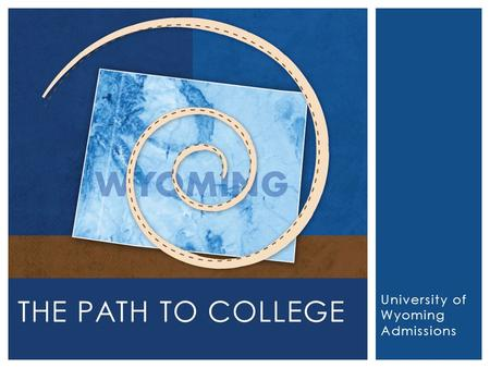 University of Wyoming Admissions THE PATH TO COLLEGE.