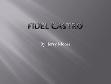 By: Jerry Moore.  Fidel Alejandro Castro Ruz, ( born August 13, 1926) is a Cuban communist revolutionary and politician, having held the position of.