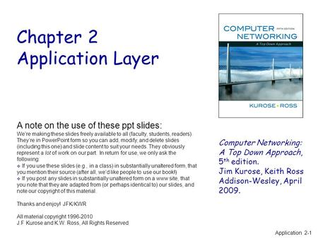 Chapter 2 Application Layer Computer Networking: A Top Down Approach, 5 th edition. Jim Kurose, Keith Ross Addison-Wesley, April 2009. A note on the use.