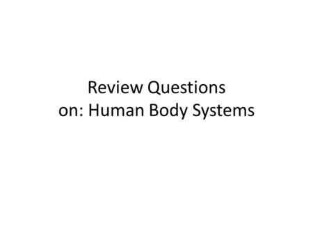 Review Questions on: Human Body Systems. Question 1 What is the correct order of body structures from MOST complex to LEAST. Cell, Tissue, Organ, Organ.