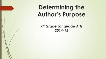 Determining the Author's Purpose 7 th Grade Language Arts 2014-15.