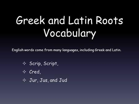 Greek and Latin Roots Vocabulary  Scrip, Script,  Cred,  Jur, Jus, and Jud English words come from many languages, including Greek and Latin.