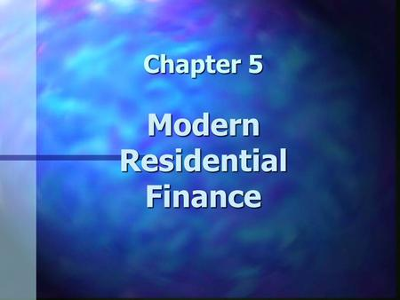 Chapter 5 Modern Residential Finance. Chapter 5 Learning Objectives n Understand the major forces that have changed and shaped the residential mortgage.