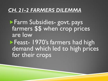 CH. 21-2 FARMERS DILEMMA  Farm Subsidies- govt. pays farmers $$ when crop prices are low  Feast- 1970's farmers had high demand which led to high prices.