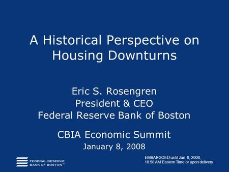 A Historical Perspective on Housing Downturns Eric S. Rosengren President & CEO Federal Reserve Bank of Boston CBIA Economic Summit January 8, 2008 EMBARGOED.