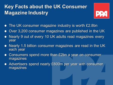Key Facts about the UK Consumer Magazine Industry The UK consumer magazine industry is worth £2.8bn Over 3,200 consumer magazines are published in the.