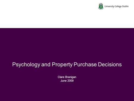 Psychology and Property Purchase Decisions Clare Branigan June 2009.