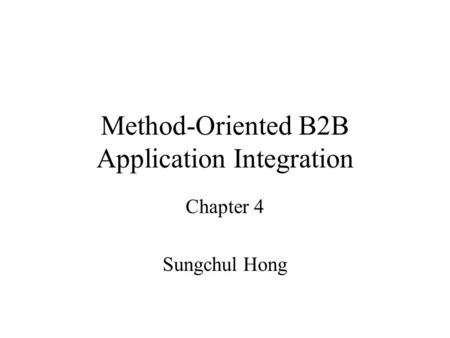 Method-Oriented B2B Application Integration Chapter 4 Sungchul Hong.
