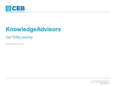 © 2014 CEB. All rights reserved. Version: 01 Last modified: 09/25/2014 CONFIDENTIAL KnowledgeAdvisors Our TDRp Journey October 24, 2014.