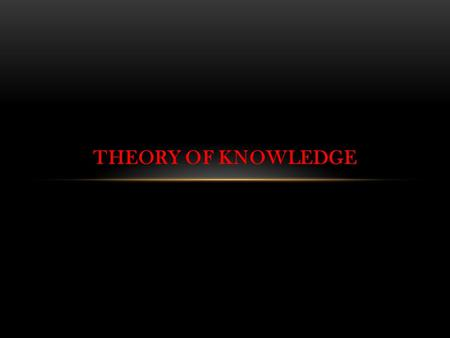 THEORY OF KNOWLEDGE. K IS A JUSTIFIED TRUE BELIEF JUSTIFIED:Justify belief in the right kind of way to be reliable. TRUE: Beyond reasonable doubt ( objective.