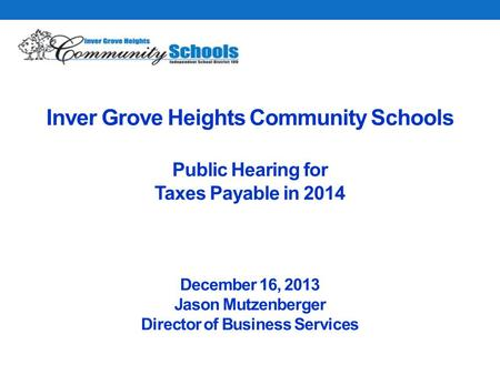 Inver Grove Heights Community Schools Public Hearing for Taxes Payable in 2014 December 16, 2013 Jason Mutzenberger Director of Business Services.