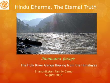 Hindu Dharma, The Eternal Truth The Holy River Ganga flowing from the Himalayas Namaami Gange Shantiniketan Family Camp August 2014.