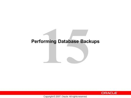 15 Copyright © 2007, Oracle. All rights reserved. Performing Database Backups.