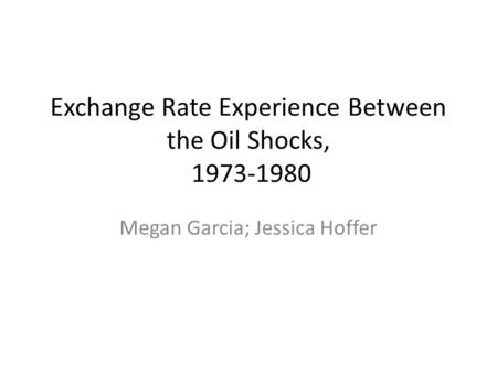 Exchange Rate Experience Between the Oil Shocks, 1973-1980 Megan Garcia; Jessica Hoffer.