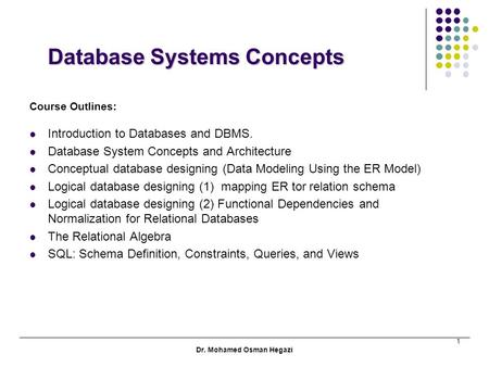 Dr. Mohamed Osman Hegazi 1 Database Systems Concepts Database Systems Concepts Course Outlines: Introduction to Databases and DBMS. Database System Concepts.