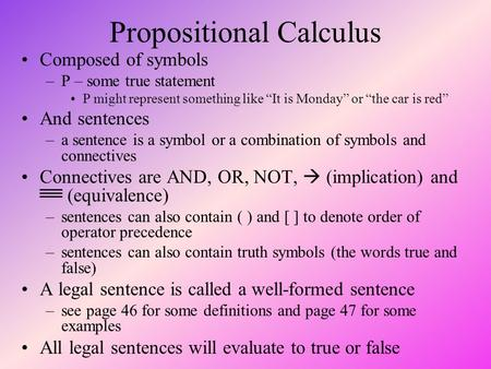 "Propositional Calculus Composed of symbols –P – some true statement P might represent something like ""It is Monday"" or ""the car is red"" And sentences –a."