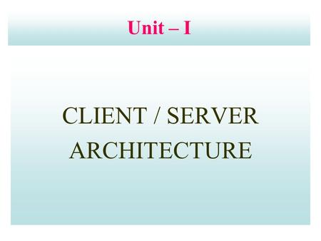 Unit – I CLIENT / SERVER ARCHITECTURE. Unit Structure  Evolution of Client/Server Architecture  Client/Server Model  Characteristics of Client/Server.