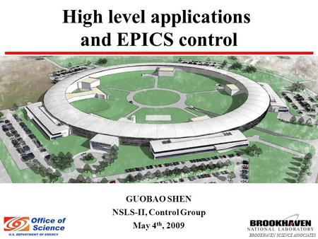 BROOKHAVEN SCIENCE ASSOCIATES High level applications and EPICS control GUOBAO SHEN NSLS-II, Control Group May 4 th, 2009.