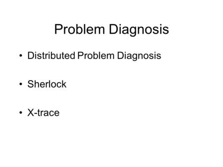 Problem Diagnosis Distributed Problem Diagnosis Sherlock X-trace.