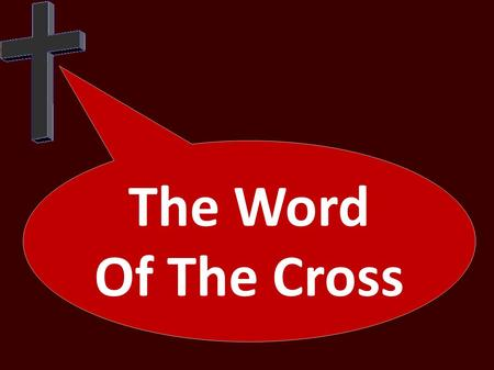 The Word Of The Cross. For the word of the cross is folly to those who are perishing, but to us who are being saved it is the power of God. For it is.