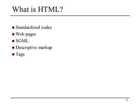 1 What is HTML? Standardized codes Web pages SGML Descriptive markup Tags.