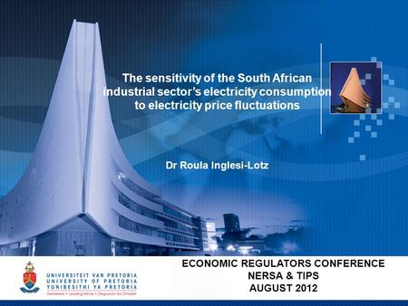 1 ECONOMIC REGULATORS CONFERENCE NERSA & TIPS AUGUST 2012 The sensitivity of the South African industrial sector's electricity consumption to electricity.