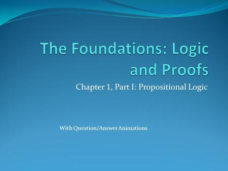 Chapter 1, Part I: Propositional Logic With Question/Answer Animations.