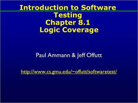 Introduction to Software Testing Chapter 8.1 Logic Coverage Paul Ammann & Jeff Offutt