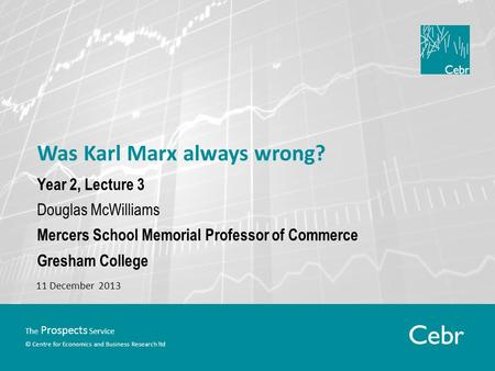 The Prospects Service © Centre for Economics and Business Research ltd Was Karl Marx always wrong? Year 2, Lecture 3 Douglas McWilliams Mercers School.