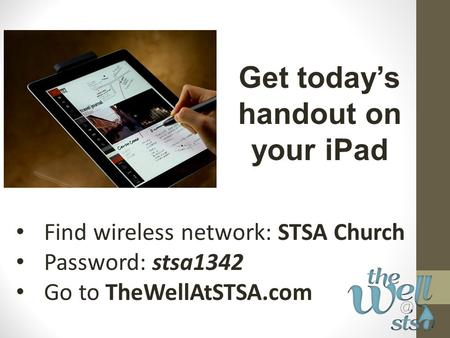 Find wireless network: STSA Church Password: stsa1342 Go to TheWellAtSTSA.com Get today's handout on your iPad.